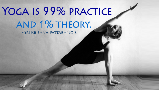Yoga is 99 percent practice and 1 percent theory